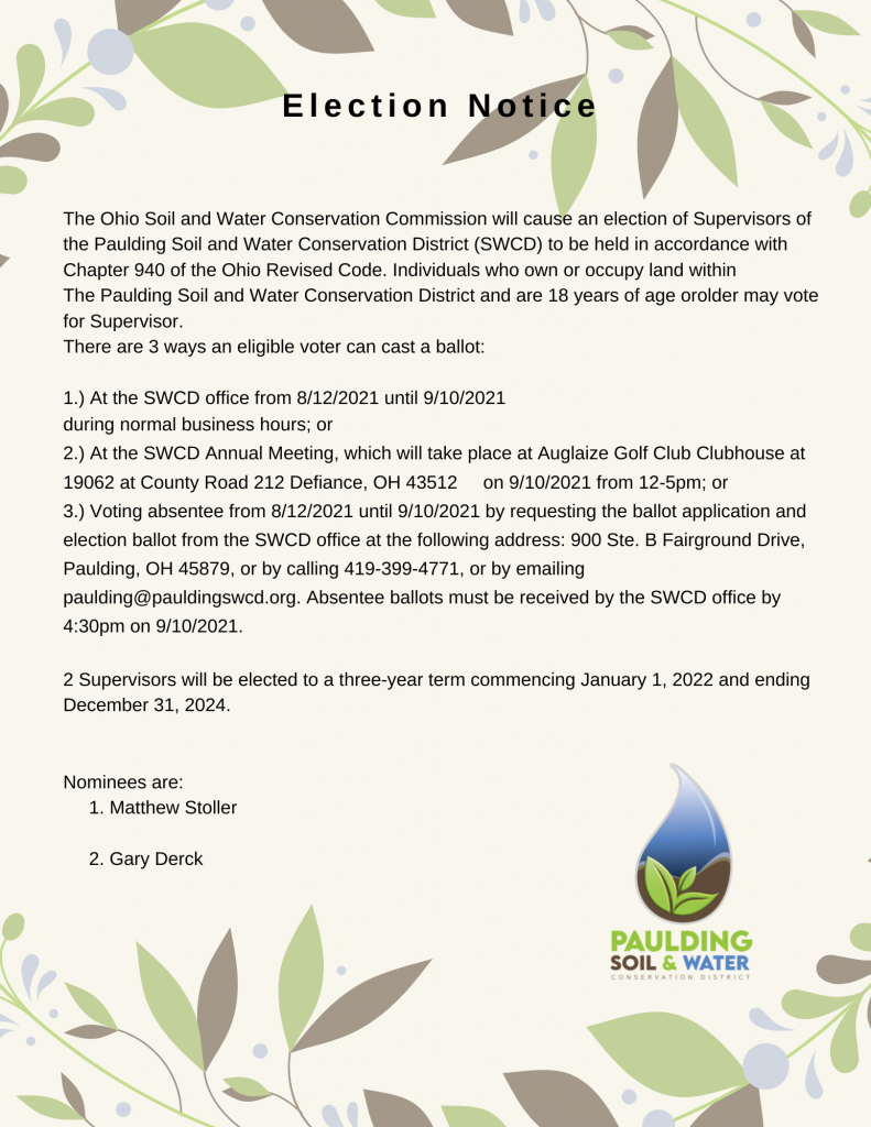 The Ohio Soil and Water Conservation Commission will cause an election of Supervisors of the Paulding Soil and Water Conservation District (SWCD) to be held in accordance with Chapter 940 of the Ohio Revised Code. Individuals who own or occupy land within the Paulding Soil and Water Conservation District and are 18 years of age or older may vote for Supervisor.
